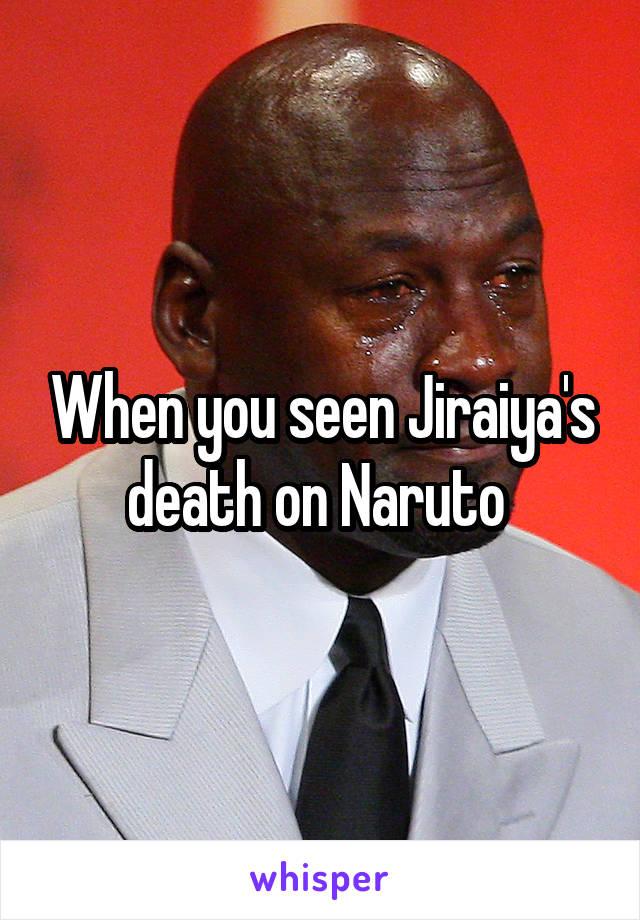 When you seen Jiraiya's death on Naruto