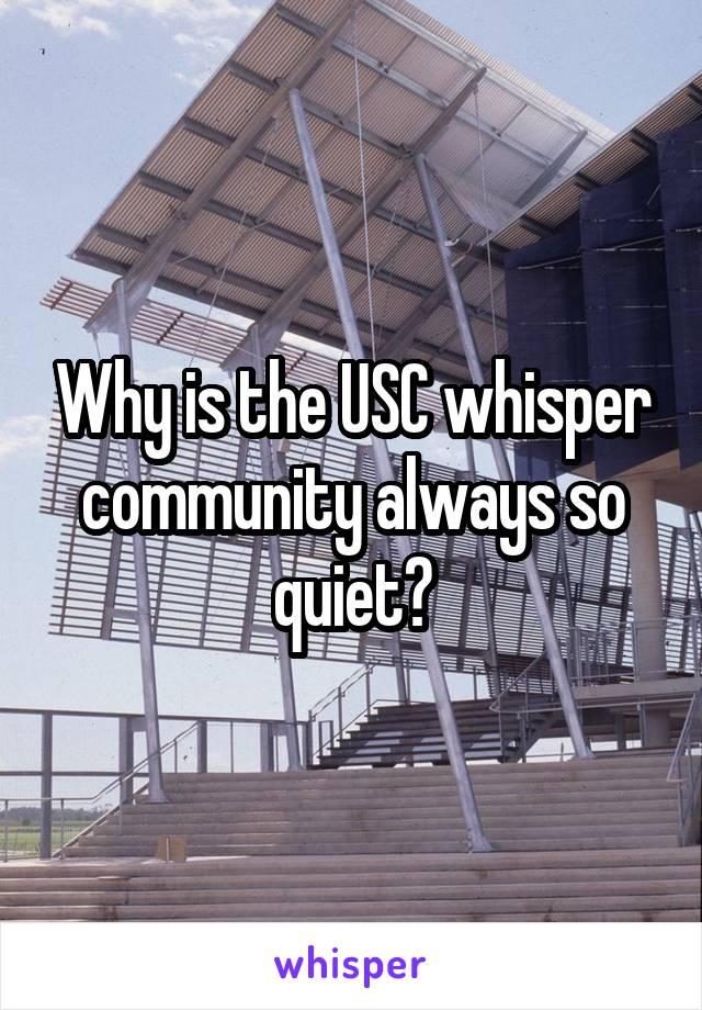 Why is the USC whisper community always so quiet?