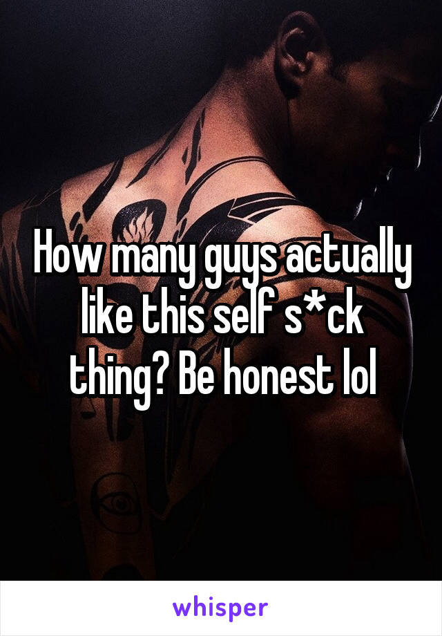 How many guys actually like this self s*ck thing? Be honest lol