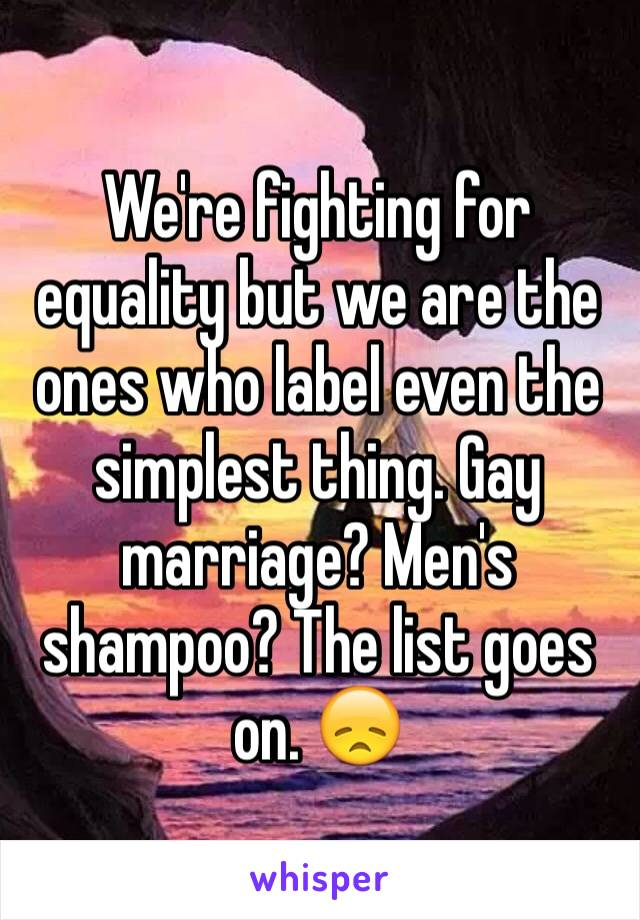 We're fighting for equality but we are the ones who label even the simplest thing. Gay marriage? Men's shampoo? The list goes on. 😞