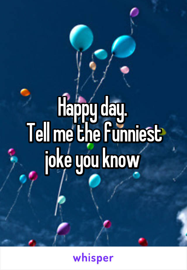 Happy day.  Tell me the funniest joke you know