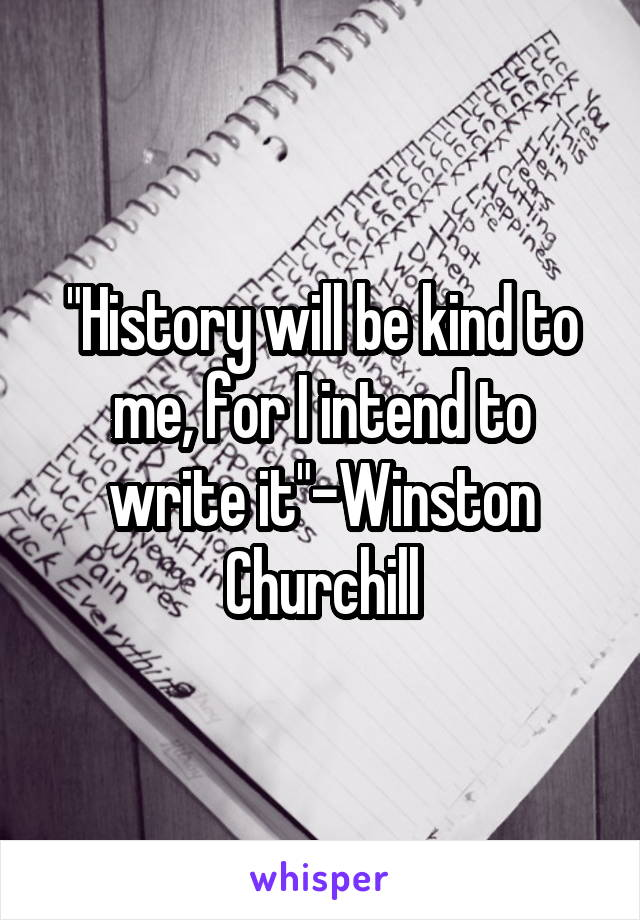 """History will be kind to me, for I intend to write it""-Winston Churchill"
