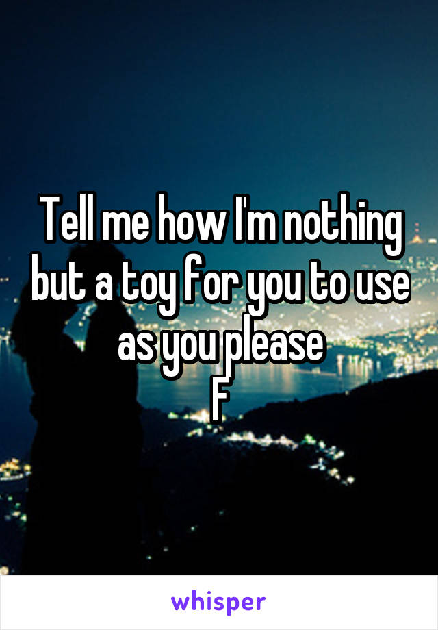 Tell me how I'm nothing but a toy for you to use as you please F