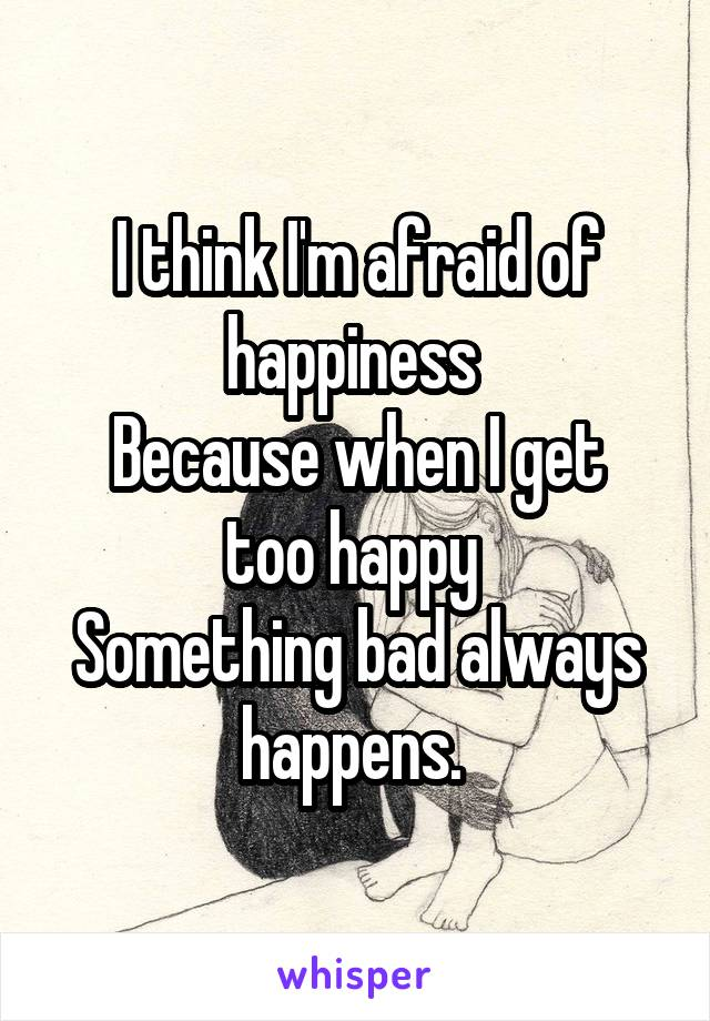I think I'm afraid of happiness  Because when I get too happy  Something bad always happens.