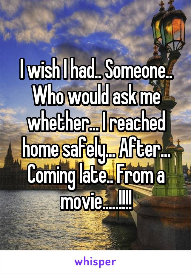 I wish I had.. Someone.. Who would ask me whether... I reached home safely... After... Coming late.. From a movie.....!!!!