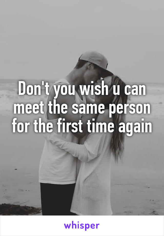 Don't you wish u can meet the same person for the first time again