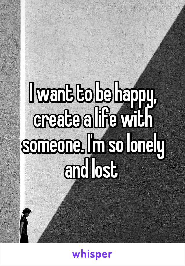 I want to be happy, create a life with someone. I'm so lonely and lost