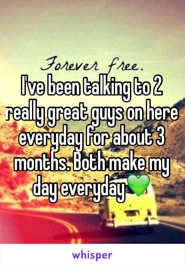 I've been talking to 2 really great guys on here everyday for about 3 months. Both make my day everyday💚