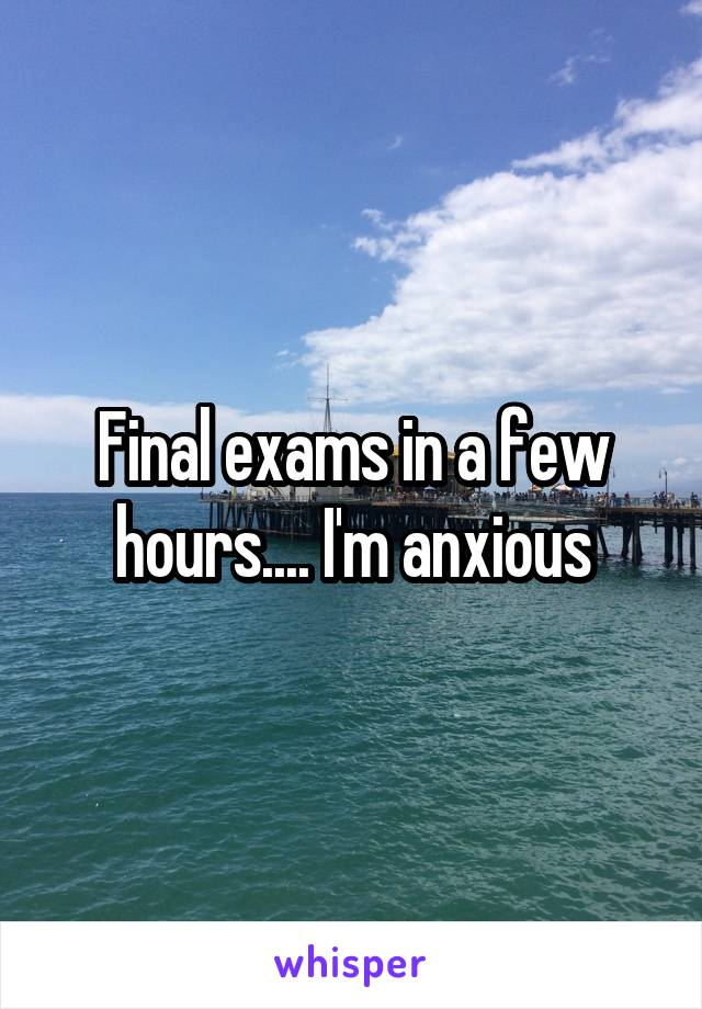 Final exams in a few hours.... I'm anxious
