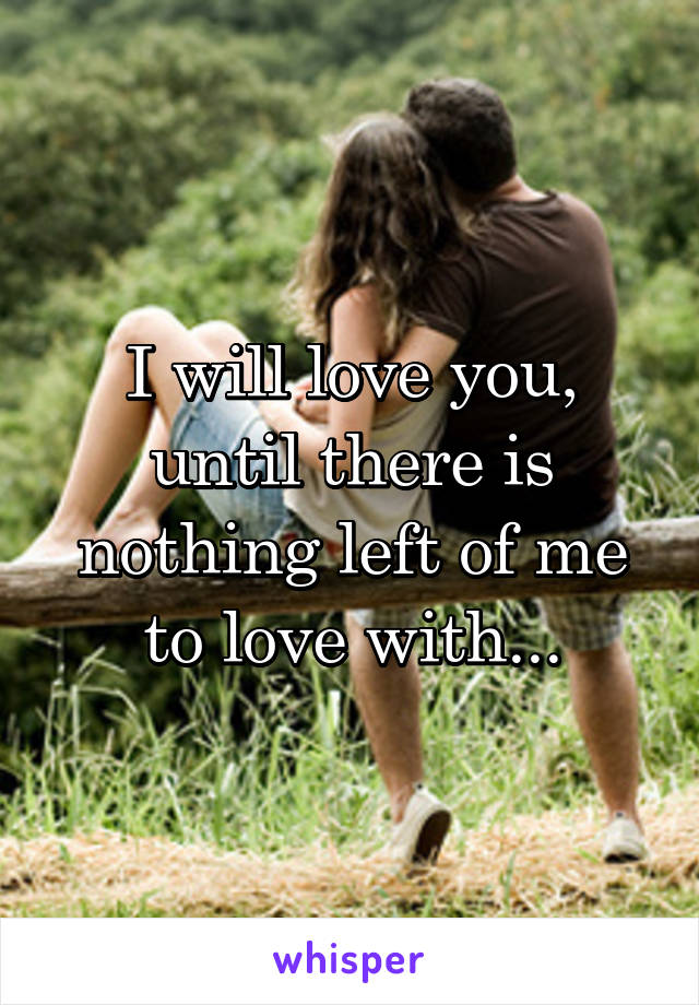 I will love you, until there is nothing left of me to love with...