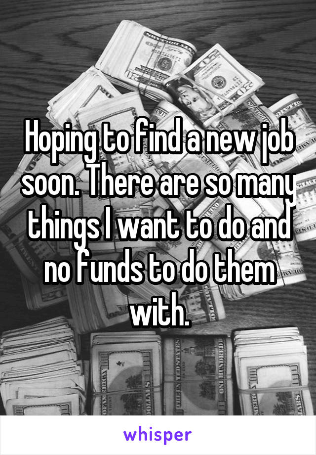 Hoping to find a new job soon. There are so many things I want to do and no funds to do them with.
