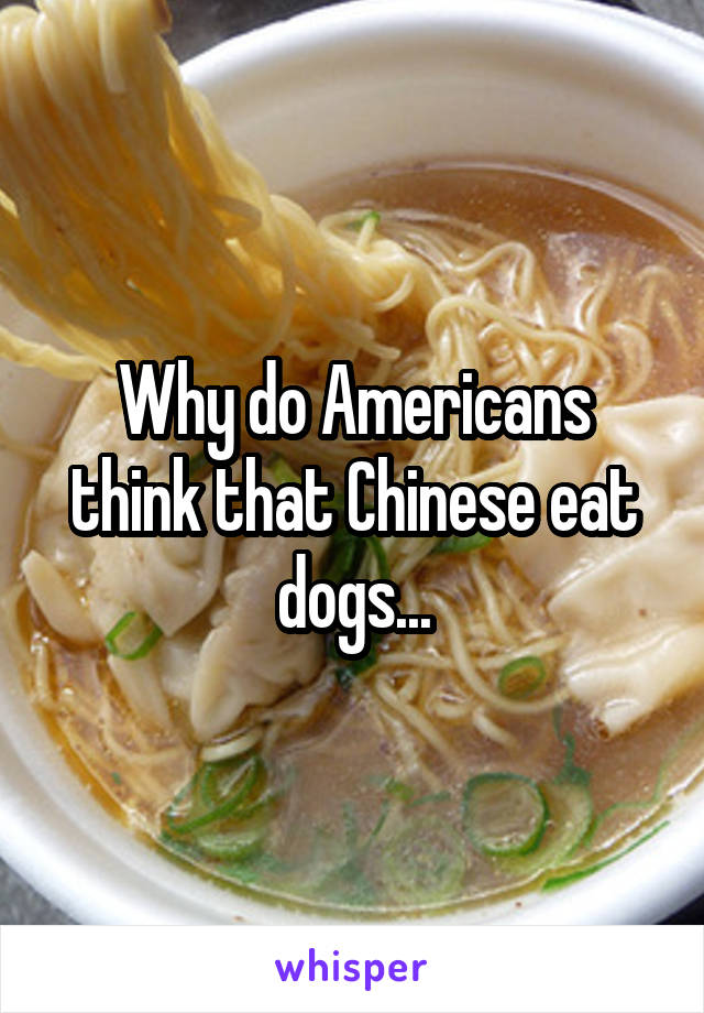 Why do Americans think that Chinese eat dogs...
