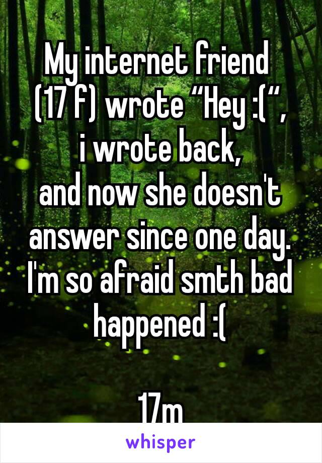 """My internet friend  (17 f) wrote """"Hey :("""", i wrote back, and now she doesn't answer since one day. I'm so afraid smth bad happened :(  17m"""