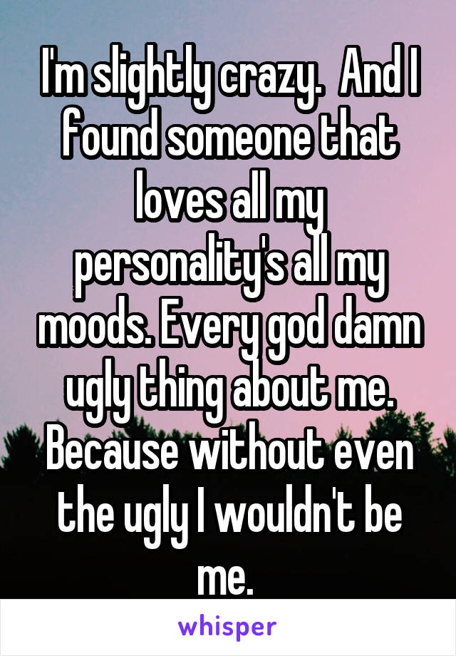 I'm slightly crazy.  And I found someone that loves all my personality's all my moods. Every god damn ugly thing about me. Because without even the ugly I wouldn't be me.