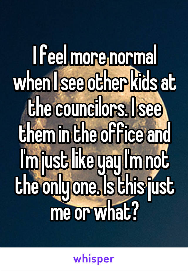 I feel more normal when I see other kids at the councilors. I see them in the office and I'm just like yay I'm not the only one. Is this just me or what?