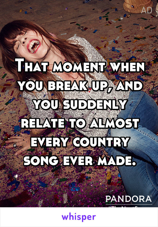 That moment when you break up, and you suddenly relate to almost every country song ever made.
