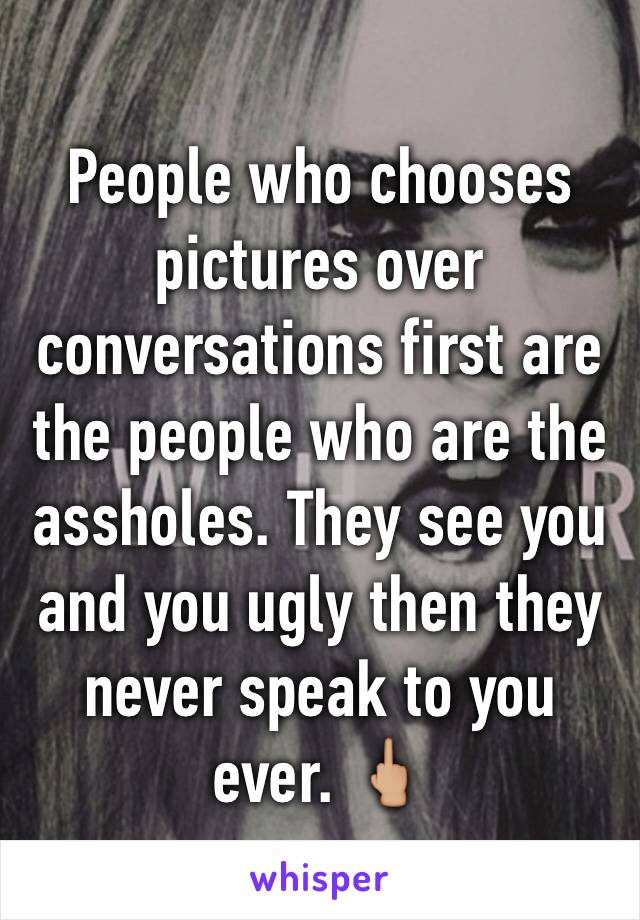 People who chooses pictures over conversations first are the people who are the assholes. They see you and you ugly then they never speak to you ever. 🖕🏼
