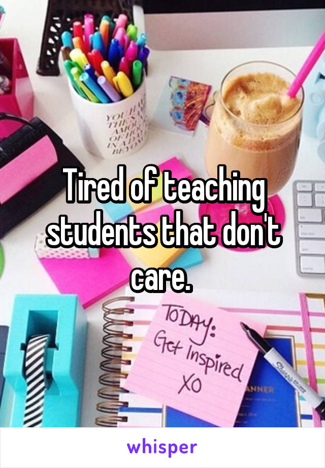 Tired of teaching students that don't care.