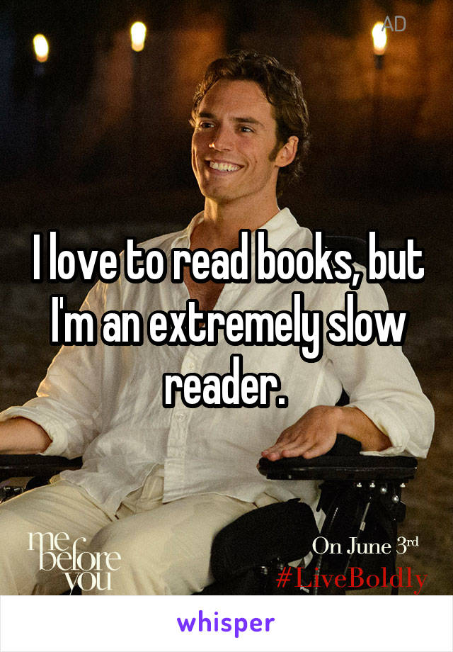 I love to read books, but I'm an extremely slow reader.