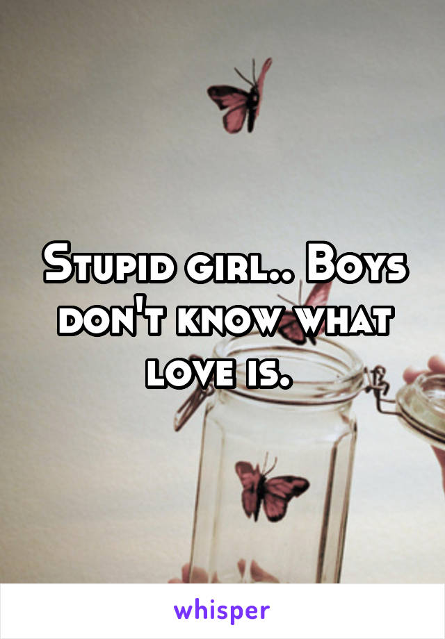 Stupid girl.. Boys don't know what love is.