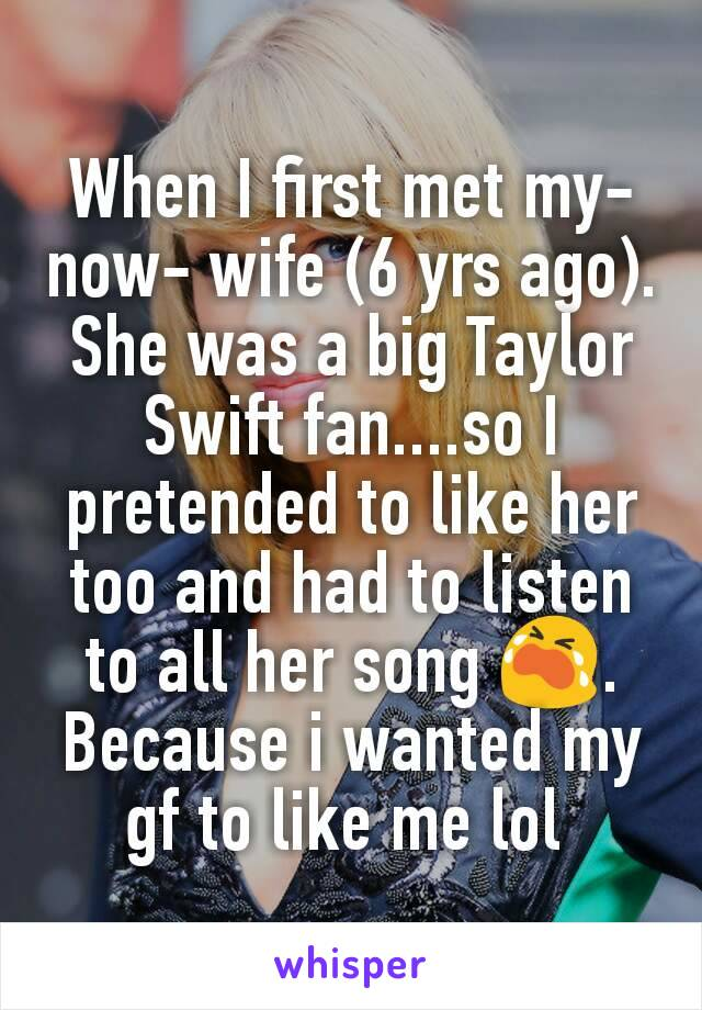 When I first met my-now- wife (6 yrs ago). She was a big Taylor Swift fan....so I pretended to like her too and had to listen to all her song 😭. Because i wanted my gf to like me lol