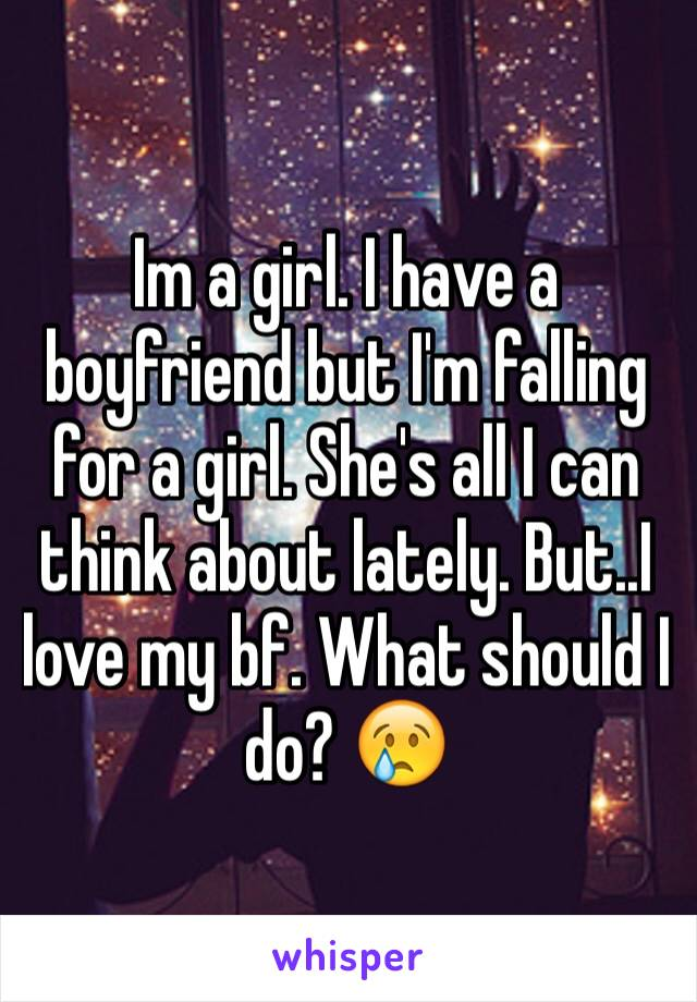 Im a girl. I have a boyfriend but I'm falling for a girl. She's all I can think about lately. But..I love my bf. What should I do? 😢