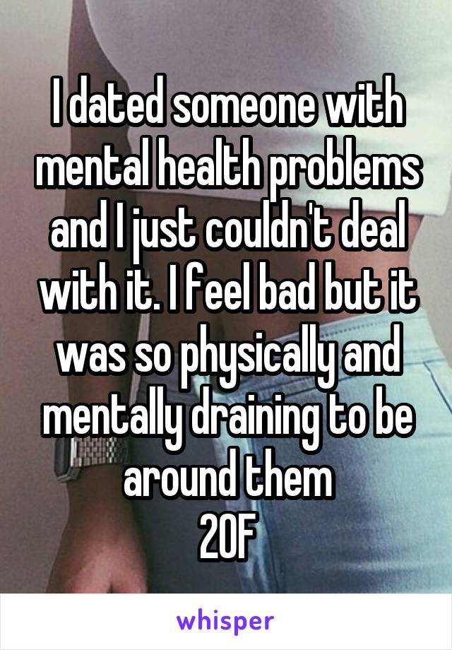 I dated someone with mental health problems and I just couldn't deal with it. I feel bad but it was so physically and mentally draining to be around them 20F