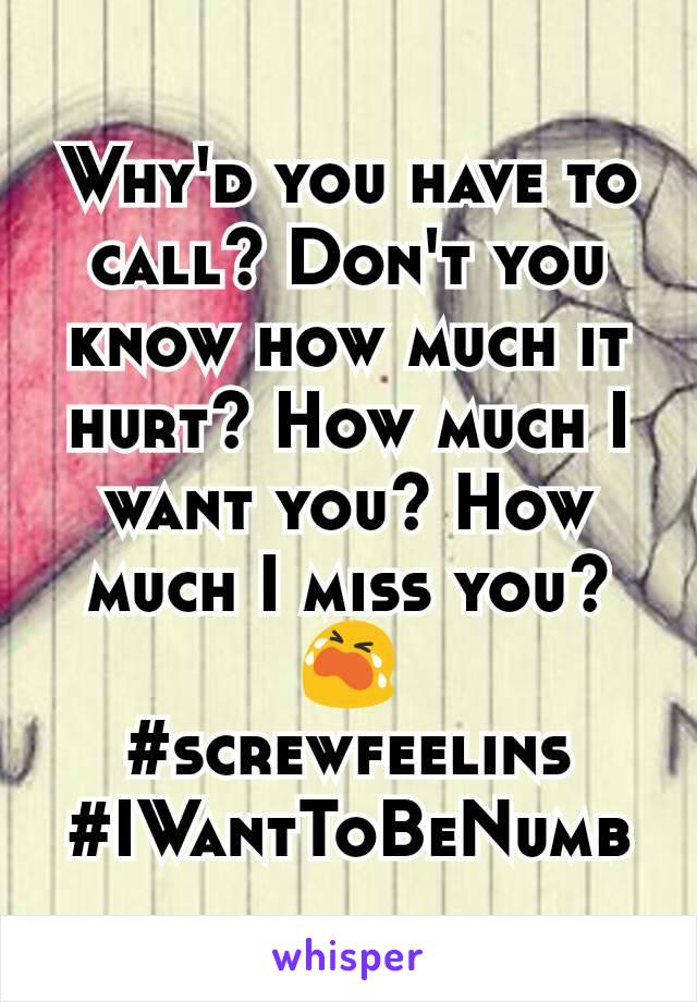 Why'd you have to call? Don't you know how much it hurt? How much I want you? How much I miss you?😭 #screwfeelins #IWantToBeNumb