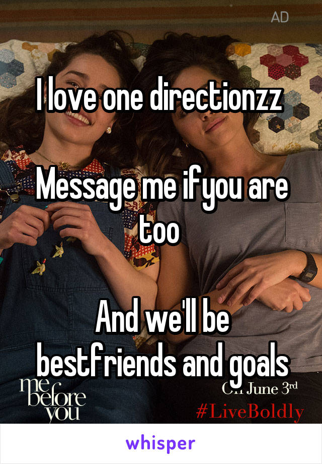 I love one directionzz   Message me ifyou are too   And we'll be bestfriends and goals