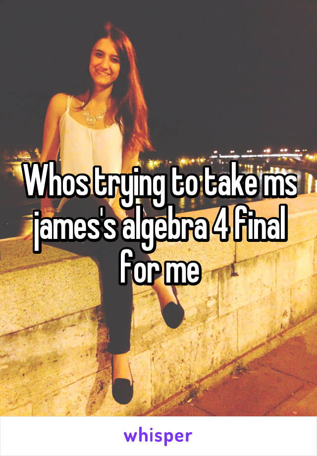 Whos trying to take ms james's algebra 4 final for me