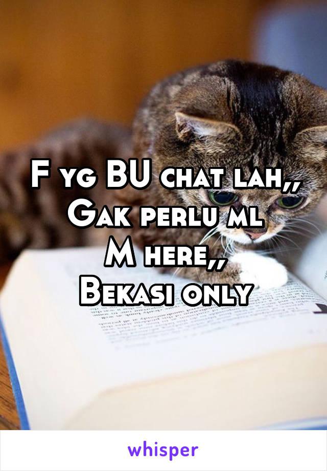 F yg BU chat lah,, Gak perlu ml M here,, Bekasi only