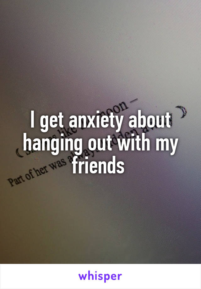 I get anxiety about hanging out with my friends