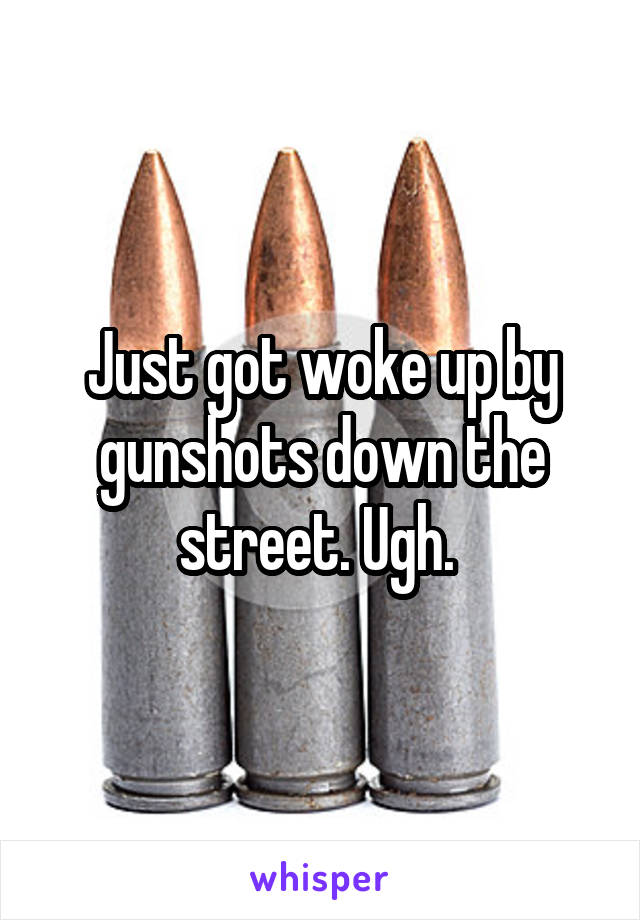 Just got woke up by gunshots down the street. Ugh.