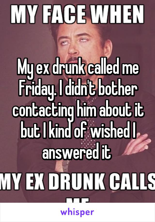 My ex drunk called me Friday. I didn't bother contacting him about it but I kind of wished I answered it