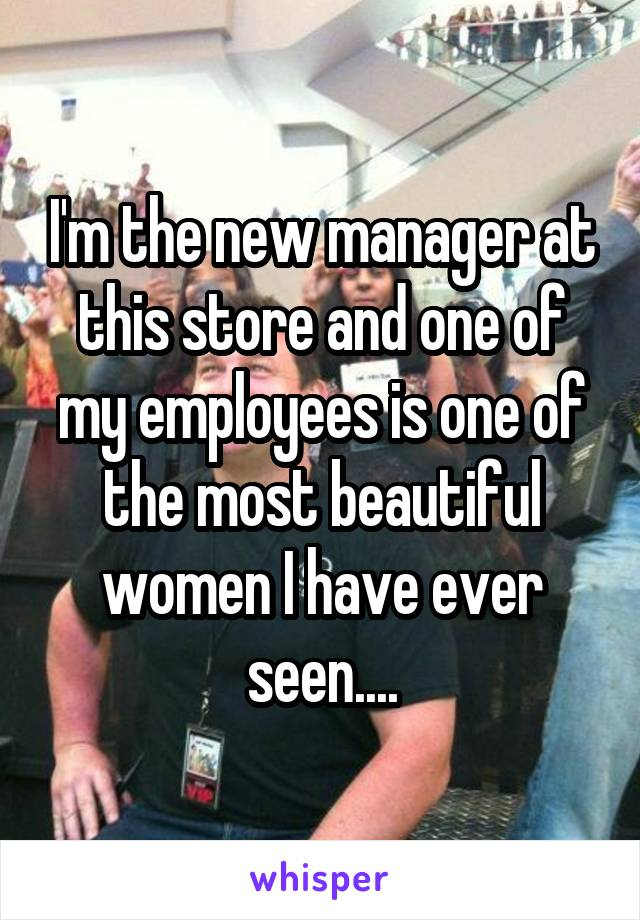 I'm the new manager at this store and one of my employees is one of the most beautiful women I have ever seen....
