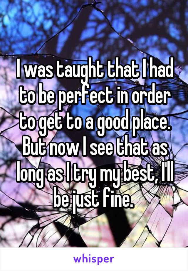 I was taught that I had to be perfect in order to get to a good place. But now I see that as long as I try my best, I'll be just fine.