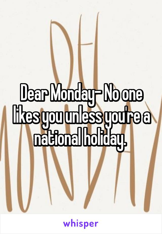 Dear Monday- No one likes you unless you're a national holiday.
