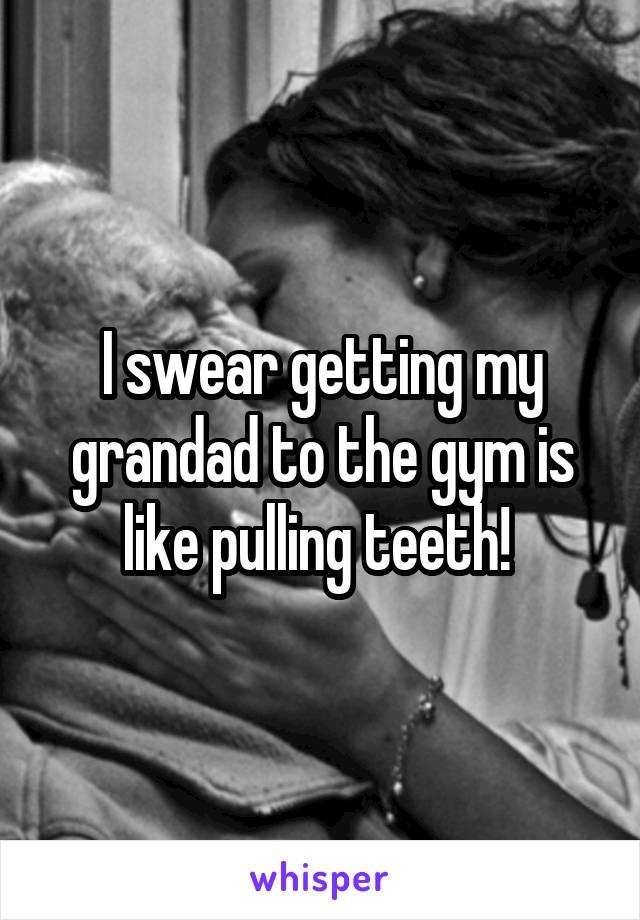 I swear getting my grandad to the gym is like pulling teeth!