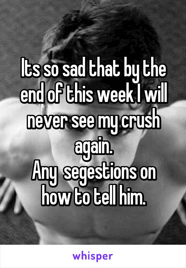 Its so sad that by the end of this week I will never see my crush again. Any  segestions on how to tell him.