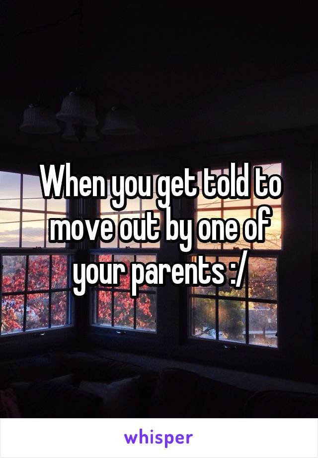When you get told to move out by one of your parents :/