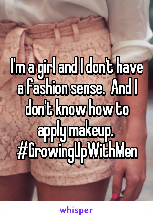 I'm a girl and I don't have a fashion sense.  And I don't know how to apply makeup.  #GrowingUpWithMen