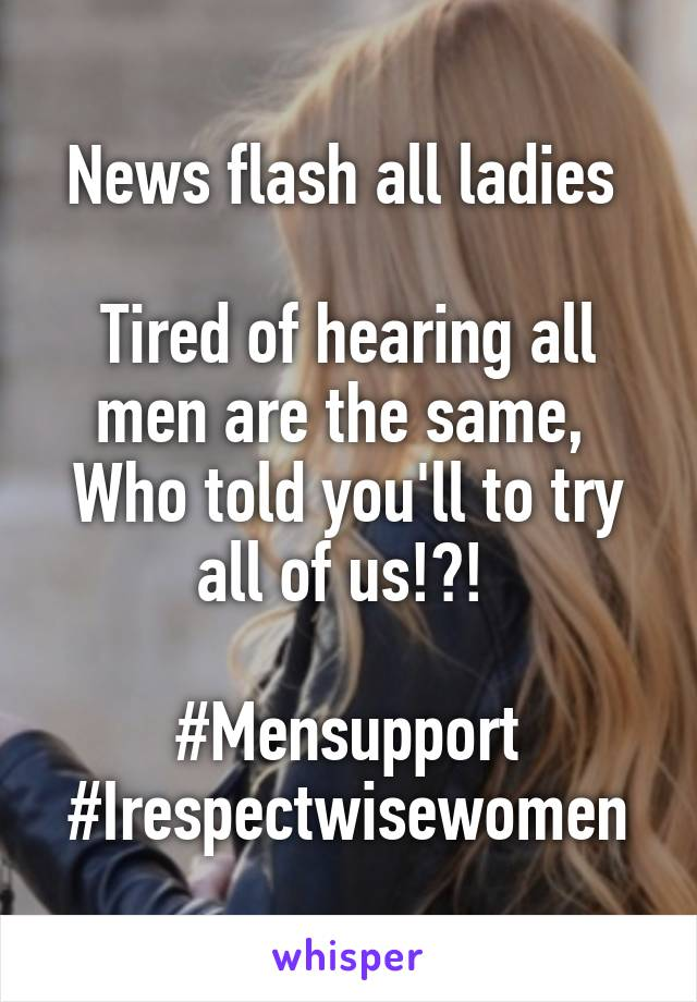 News flash all ladies   Tired of hearing all men are the same,  Who told you'll to try all of us!?!   #Mensupport #Irespectwisewomen