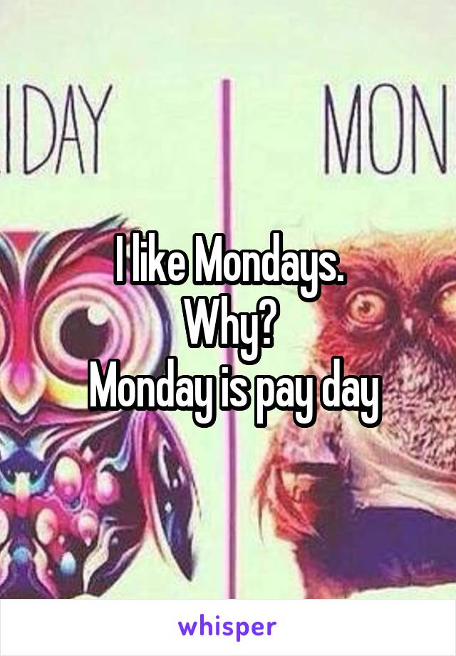 I like Mondays. Why?  Monday is pay day