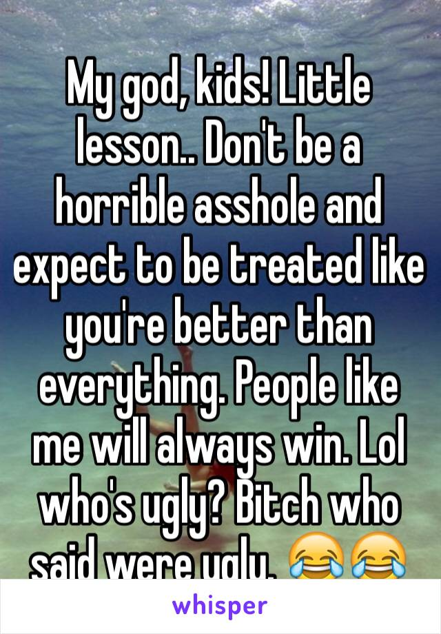 My god, kids! Little lesson.. Don't be a horrible asshole and expect to be treated like you're better than everything. People like me will always win. Lol who's ugly? Bitch who said were ugly. 😂😂