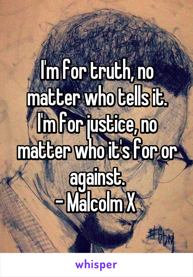 I'm for truth, no matter who tells it. I'm for justice, no matter who it's for or against. - Malcolm X