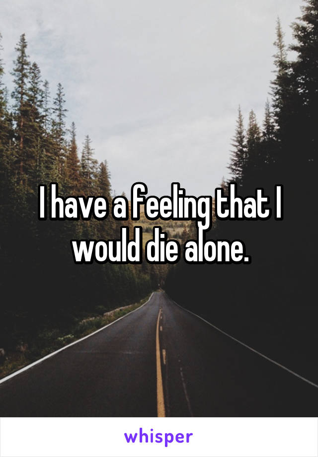 I have a feeling that I would die alone.