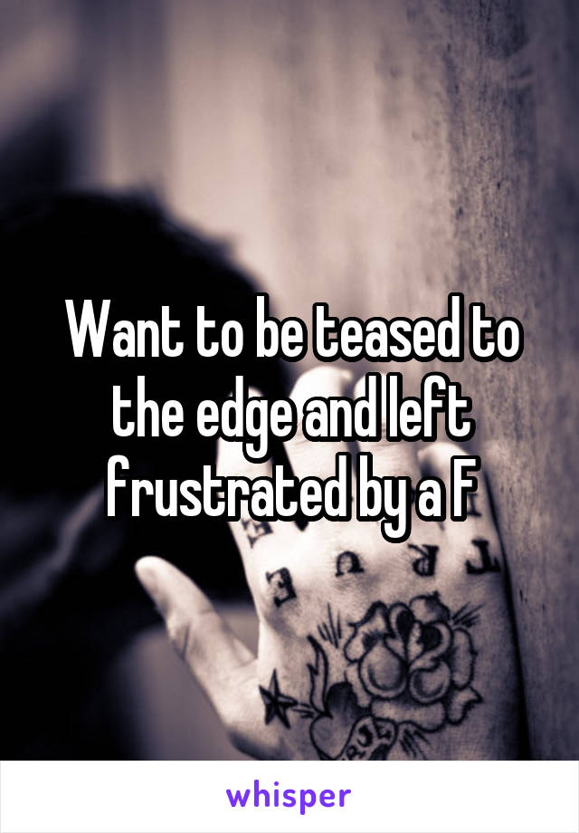Want to be teased to the edge and left frustrated by a F