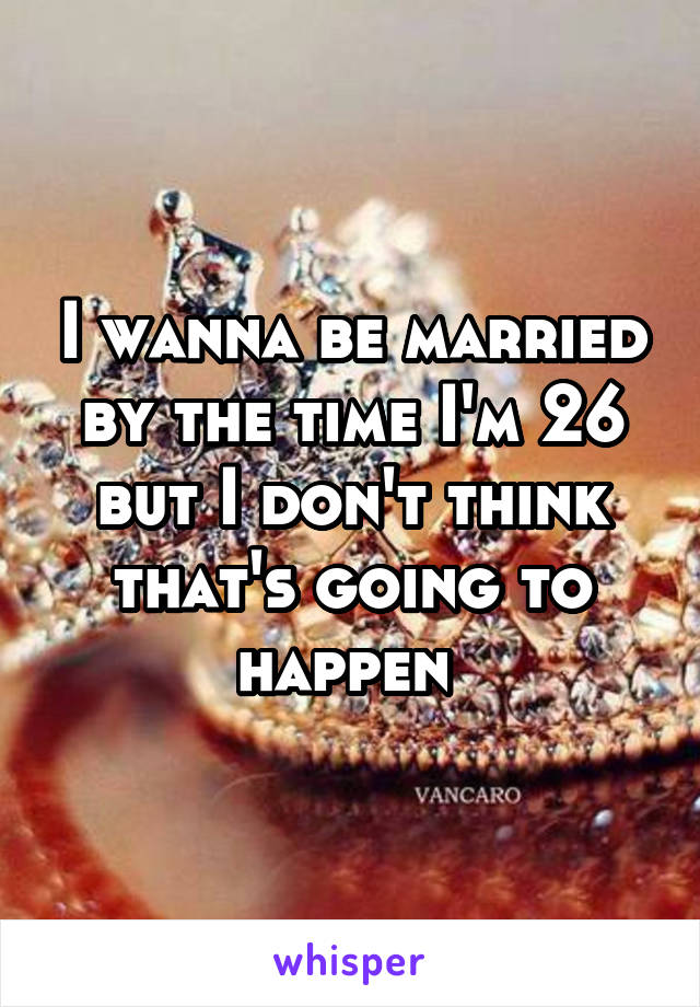 I wanna be married by the time I'm 26 but I don't think that's going to happen