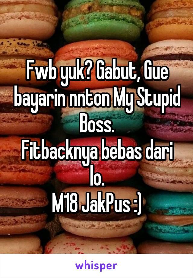 Fwb yuk? Gabut, Gue bayarin nnton My Stupid Boss. Fitbacknya bebas dari lo. M18 JakPus :)