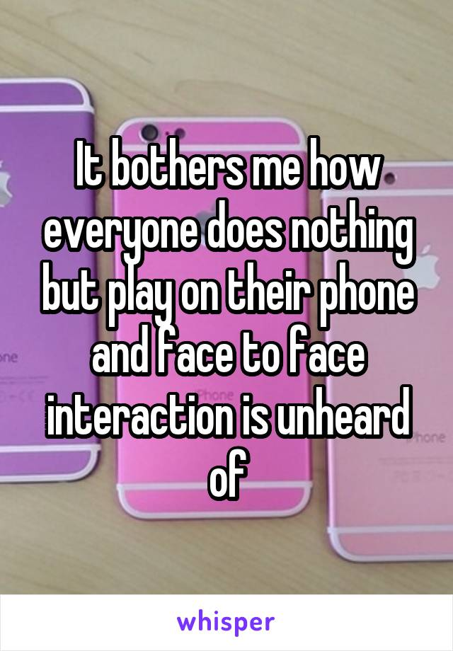 It bothers me how everyone does nothing but play on their phone and face to face interaction is unheard of